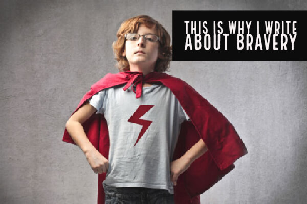 This is Why I Write About Bravery