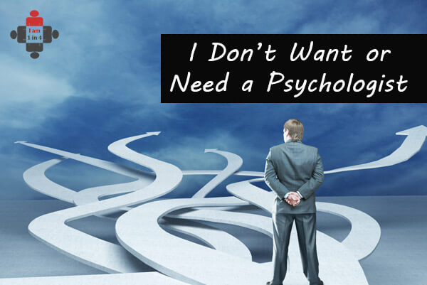 I Don't Want or Need a Psychologist!