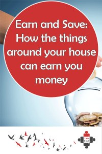 Earn and Save: How the things around your house can earn you money