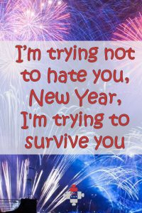 I'm trying not to hate you, New Year, I'm trying to survive you