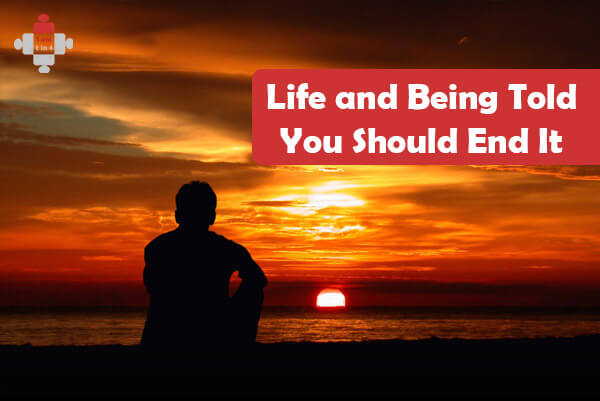 Life and Being Told You Should End It
