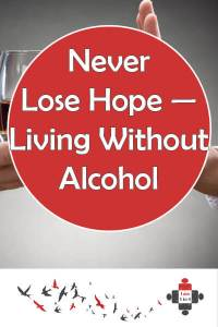 Never Lose Hope — Living Without Alcohol. In the darkness of alcoholism I tried to take my life. But I got help. I'm living without alcohol and life is good. Talk to someone, never give up hope.
