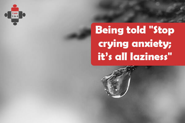 "Being told ""Stop crying anxiety; it's all laziness"""