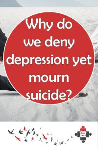 Why do we deny depression yet mourn suicide? Why is suicide lamented so much while so little is done about depression? We mourn suicide, but let's speak out to prevent it too.