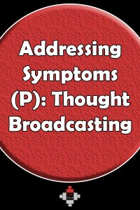 Addressing Symptoms (P): Thought Broadcasting. Thought broadcasting is when a person believes his or her own personal thoughts are available to other people anywhere in the world.