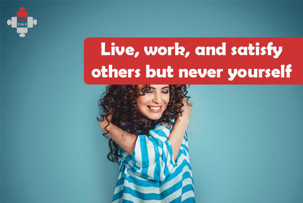 Live, work and satisfy others, but never yourself?
