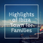 Highlights of Ibiza Town for Families | Guest Post