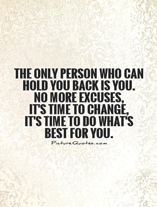 219130910-the-only-person-who-can-hold-you-back-is-you-no-more-excuses-its-time-to-change-its-time-to-do-whats-best-for-you-quote-1