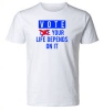 VOTE: YOUR LIFE DEPENDS ON IT