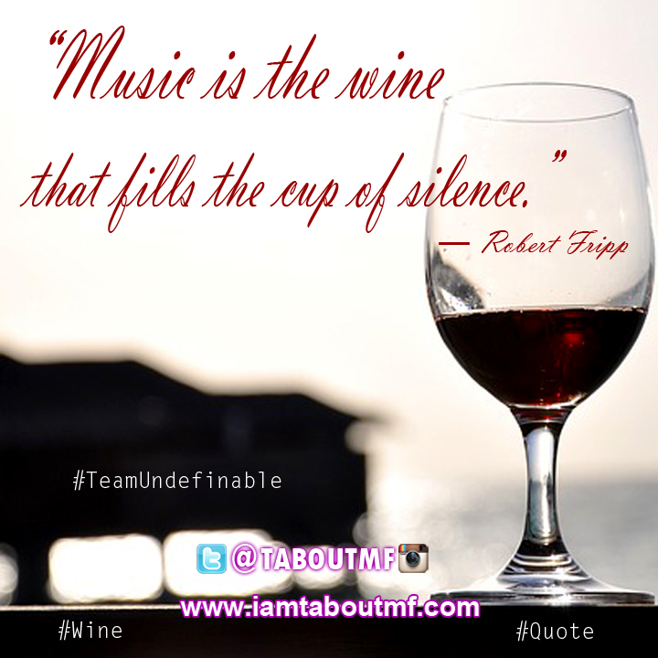 iamtaboutmf.com - Music is the wine that fills the cup of silence. ― Robert Fripp - Wine Quote