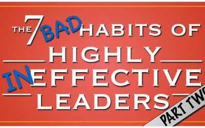 The 7 Bad Habits of Highly Ineffective Leaders, Part Two