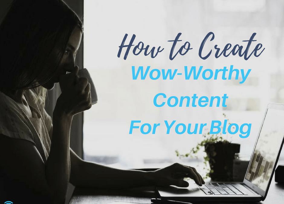 How to Create Wow-Worthy Content for Your Blog