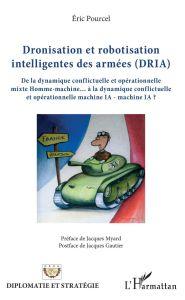 DRONISATION ET ROBOTISATION INTELLIGENTES DES ARMÉES (DRIA) De la dynamique conflictuelle et opérationnelle mixte Homme-machine... à la dynamique conflictuelle et opérationnelle machine IA - machine IA ?