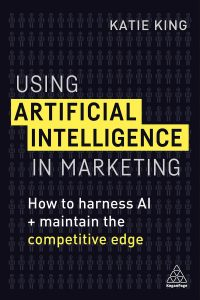 Katie King Using Artificial Intelligence in Marketing How to Harness AI and Maintain the Competitive Edge