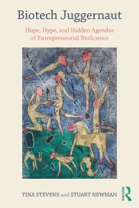 Biotech Juggernaut Hope, Hype, and Hidden Agendas of Entrepreneurial Bioscience (Routledge)