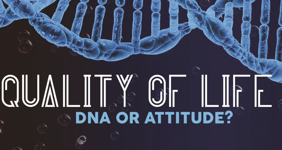 Quality of Life – DNA or Attitude