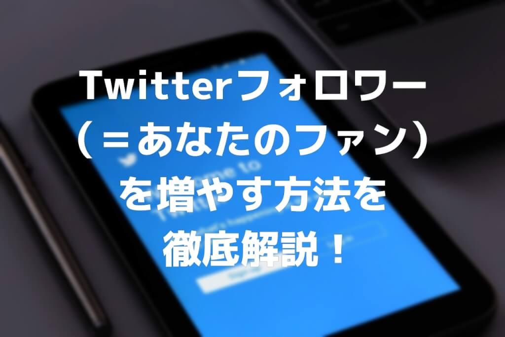 Twitterフォロワー(=あなたのファン)を増やす方法を徹底解説!