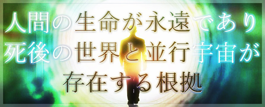 人間の生命が永遠であり、死後の世界と平行宇宙が存在する根拠