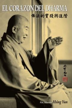 """El Corazón del Dharma AUTOR: VEN. MAESTRO HSING YUN Las enseñanzas del Buda están recopiladas en un enorme número de sutras, tratados y comentarios, lo que dificulta la tarea de adquirir un conocimiento integrador de la filosofía y la práctica budista. En el presente libro, el Venerable Maestro Hsing Yun delinea y explica con un lenguaje sencillo los conceptos y prácticas fundamentales, echando luz sobre los complejos conceptos mediante décadas de estudio y experiencia. Dada la importancia de tener un entendimiento claro y preciso de las nociones budistas mas básicas para su puesta en práctica y avance en el sendero de la Iluminación, """"EL CORAZÓN DEL DHARMA"""" es una valiosa joya para los estudiantes tanto iniciales como avanzados del Budismo. Fundador de una de las mayores organizaciones budistas del mundo – la Orden Religiosa Fo Guang Shan- el Venerable Maestro Hsing Yun ha dedicado mas de cincuenta años a la enseñanza y difusión del """"Budismo Humanitario"""" que integra los conceptos budistas en la vida diaria. Escritor prolífico, ha presentado una amplia bibliografía para guiar a los practicantes budistas a la obtención de una conciencia y un despertar verdaderos acerca de la vida"""