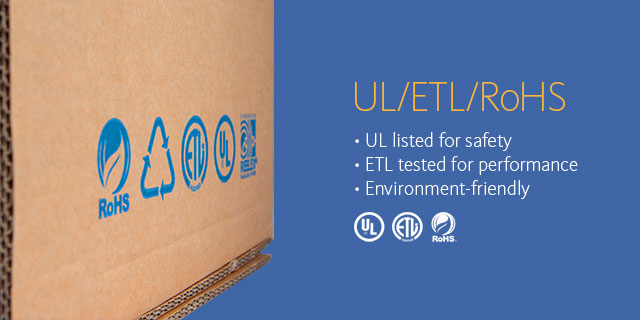UL/ETL/RoHS •UL listed for safety •ETL tested for performance •Environment-friendly
