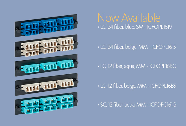 Now Available • LC, 24 fiber, blue, SM - ICFOPL1619 • LC, 24 fiber, beige, MM - ICFOPL1615 • LC, 12 fiber, beige, MM - ICFOPL16B5 • LC, 12 fiber, beige, MM - ICFOPL16B5 • SC, 12 fiber, aqua, MM - ICFOPC161G