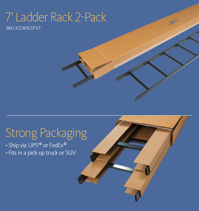 7' Ladder Rack 2-Pack SKU: ICCMSLSTV7 Strong Packaging • Ship via UPS® or FedEx® • Fits in a pick-up truck or SUV