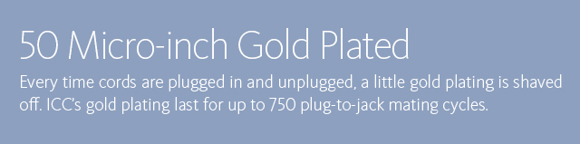 50 Micro-inch Gold Plated • Every time cords are plugged in and unplugged, a little gold plating is shaved off. ICC's gold plating last for up to 750 plug-to-jack mating cycles.