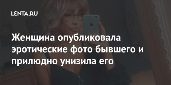 Женщина опубликовала эротические фото бывшего и прилюдно ...