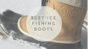 The Best Ice Fishing Boots | Which Ice Fishing Boots Are Best For You?
