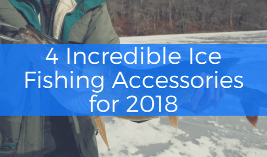 4 incredible ice fishing accessories for 2018