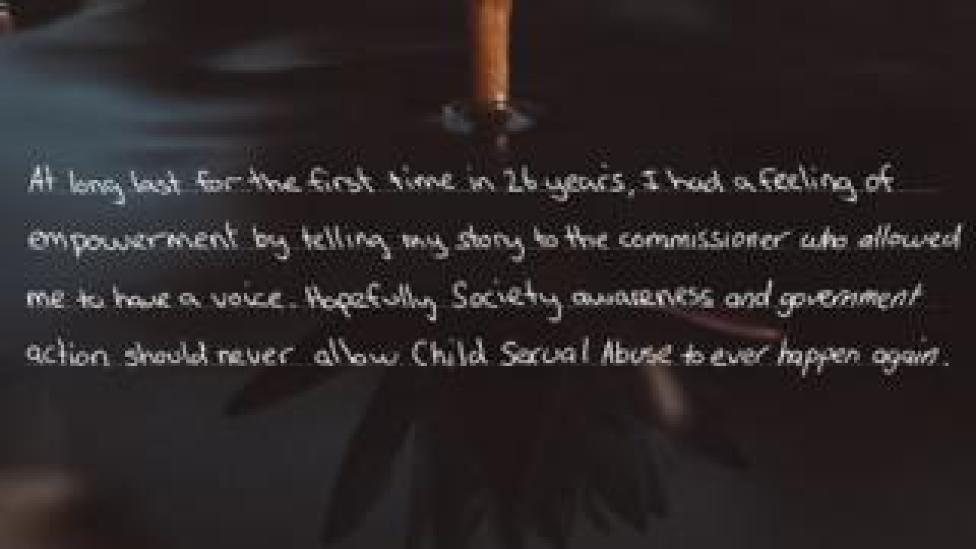 """A message from a survivor reads: """"At long last for the first time in 26 years, I had a feeling of empowerment by telling my story to the commissioner who allowed me to have a voice."""""""