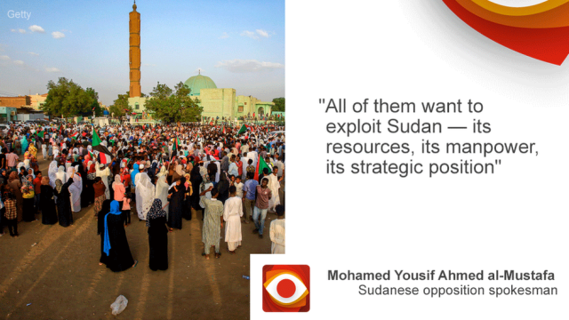 """All of them want to exploit Sudan - its resources, its manpower, its strategic position,"" said Mohamed Yousif Ahmed al-Mustafa, Sudanese opposition spokesman"