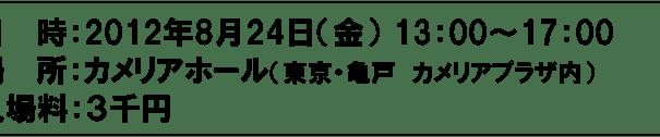 日  時:2012年8月24日(金) 13:00~17:00 場  所:カメリアホール(東京・亀戸 カメリアプラザ内) 入場料:3千円
