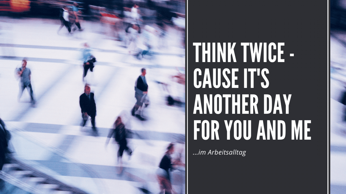 Think Twice – Cause It's Another Day For You And Me…im Arbeitsalltag