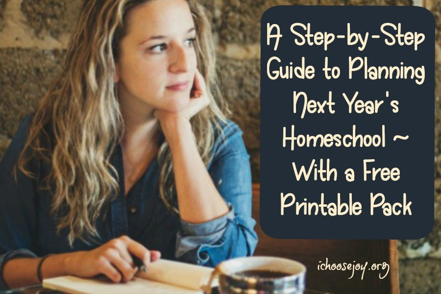 A Step-by-Step Guide to Planning Next Year's Homeschool with a free Printable Pack #homeschoolplanning #homeschooling #homeschoolhelps #ichoosejoyblog