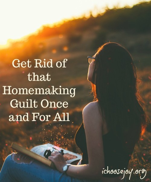 Get rid of that homemaking guilt once and for all. Here are ways to conquer it, what to do instead. From I Choose Joy!