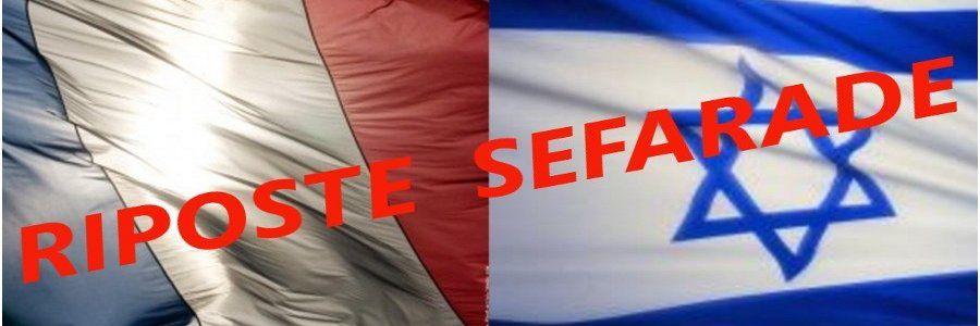 Le blog  RIPOSTE SEFARADE crée depuis environ six mois n'a aucun but lucratif. Sa prétention est surtout d'informer mais aussi de lutter contre la désinformation.   L'ignorance, le politiquement correcte ainsi que l'esprit corporatiste sont les causes principales de la montée en  puissance de l'antisémitisme camouflé, caché sous le vocable d'antisionisme. Les évènements tragiques et meurtriers de ces derniers mois en France illustrent parfaitement les effets de cette propagande haineuse qui a recours aux anciennes recettes antisémites. Le combat, notre combat contre les falsificateurs de l'histoire exige une extrême vigilance de tous les amis d'Israel. Nous tous, blogueurs et lecteurs nous vaincrons !