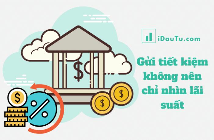 Gửi tiết kiệm là một khoản đầu tư an toàn. Tuy nhiên gửi tiền tiết kiệm không nên chỉ nhìn lãi suất.