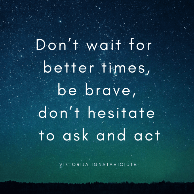 Don't wait for  better times, be brave, don't hesitate to ask and act