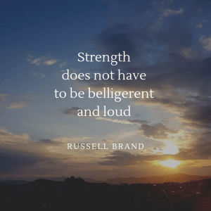 Strength does not have to be belligerent and loud