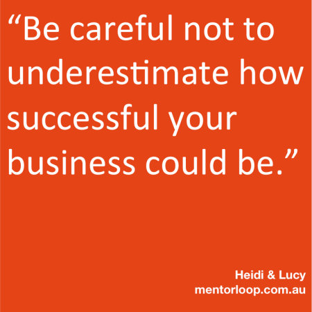 """Be careful not to underestimate how successful your business could be."""