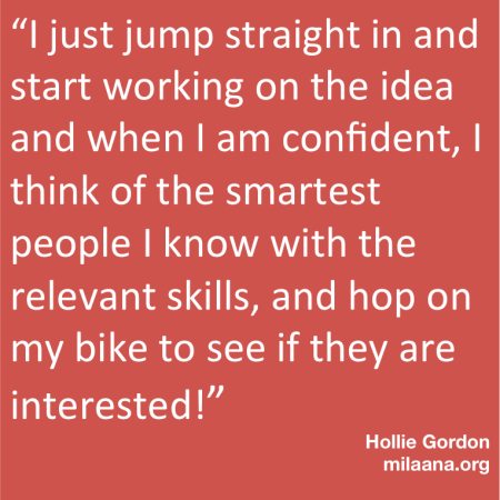 """I just jump straight in and start working on the idea and when I am confident, I think of the smartest people I know with the relevant skills, and hop on my bike to see if they are interested!"