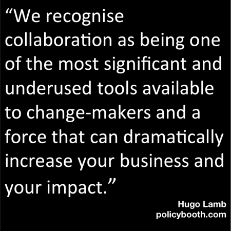 """We recognise collaboration as being one of the most significant and underused tools available to change-makers and a force that can dramatically increase your business and your impact."""