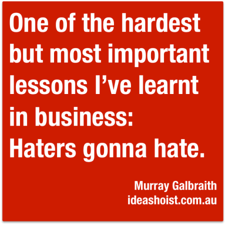 One of the hardest but most important lessons I've learnt in business: Haters gonna hate.""
