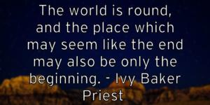 The world is round, and the place which may seem like the end may also be only the beginning. – Ivy Baker Priest