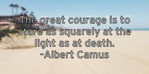 The great courage is to stare as squarely at the light as at death. -Albert Camus