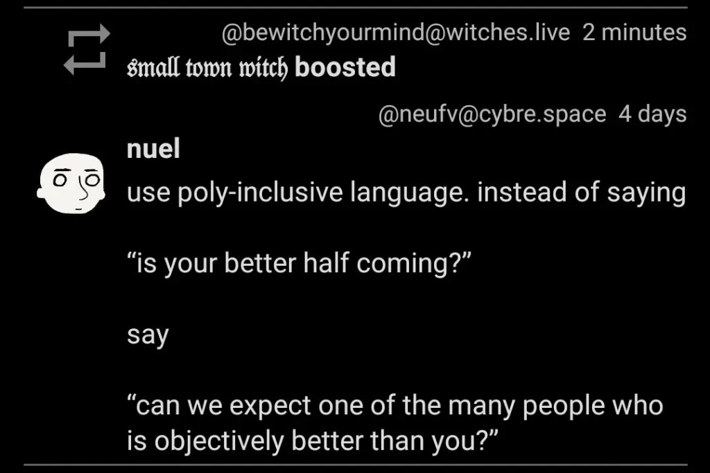 "Use poly-inclusive language. instead of saying ""is your better half coming?"" say, ""can we expect one of the many people who is objectively better than you?"""