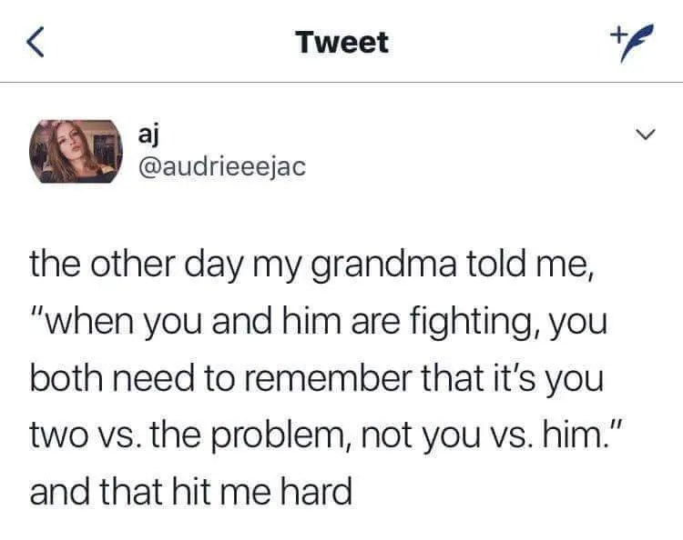 "the other day my grandma told me ""when you and him are fighting, you both need to remember that it's you two vs. the problem, not you vs. him"" and that hit me hard."