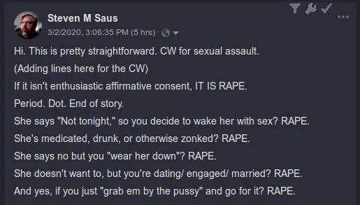 "Hi. This is pretty straightforward. CW for sexual assault.  (Adding lines here for the CW)  If it isn't enthusiastic affirmative consent, IT IS RAPE.  Period. Dot. End of story.  She says ""Not tonight,"" so you decide to wake her with sex? RAPE.  She's medicated, drunk, or otherwise zonked? RAPE.  She says no but you ""wear her down""? RAPE.  She doesn't want to, but you're dating/ engaged/ married? RAPE.  And yes, if you just ""grab em by the pussy"" and go for it? RAPE."