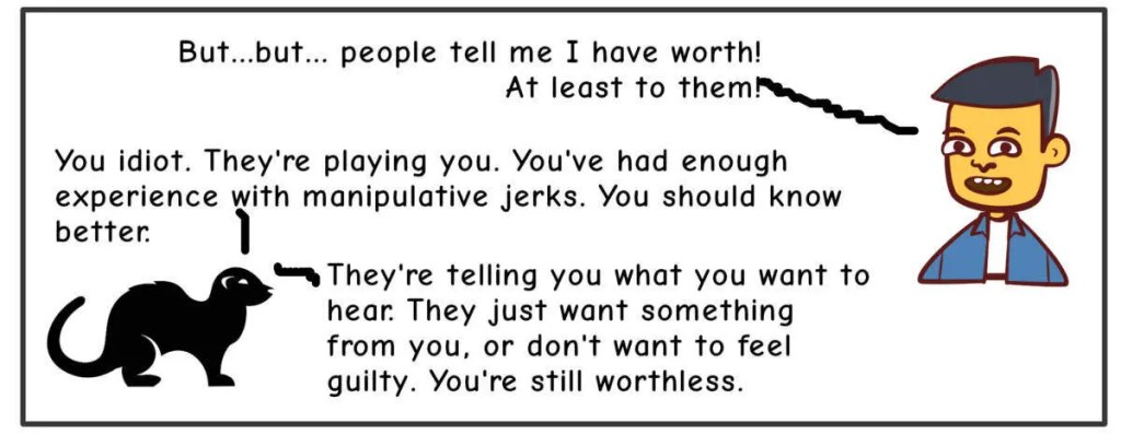 Me: But..but...people tell me I have worth! At least to them!Weasel: You idiot. They're playing you. You've had enough experience with manipulative jerks. You should know better. They're telling you what you want to hear. They just want something from you, or don't want to feel guilty. You're still worthless.